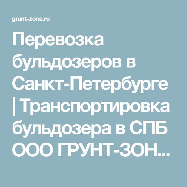 Перевозка бульдозеров в Санкт-Петербурге | Транспортировка бульдозера в СПБ ООО ГРУНТ-ЗОНА - ООО ГРУНТ-ЗОНА
