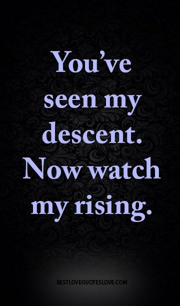 You've seen my descent. Now watch my rising.
