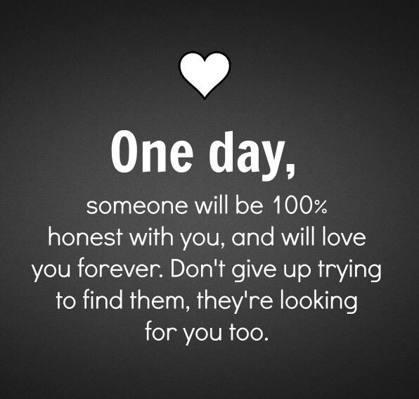 One day someone will be 100% honest with you. Don't give up