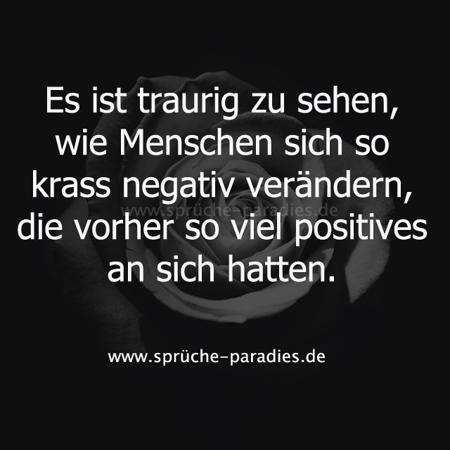 Es ist traurig zu sehen, wie Menschen sich so krass negativ verändern, die vorher so viel positives an sich hatten.