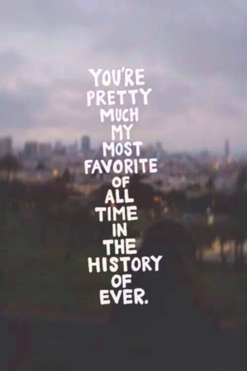 You're pretty much my most favorite of all time in the history of ever. #lovequotes #relationships