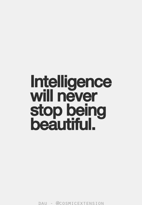 Intelligence will never stop being beautiful. Amen. Quotes I LOVE! #beautiful #intelligence  #quotes