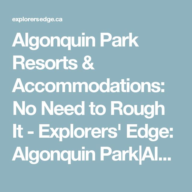 Algonquin Park Resorts & Accommodations: No Need to Rough It - Explorers' Edge: Algonquin Park|Almaguin Highlands|Loring-Restoule|Muskoka|Parry Sound Accommodations, Outdoor Adventures