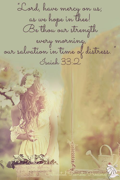 """❤ ❤ ❤ """"Lord, have mercy on us; as we hope in thee! Be thou our strength every morning, our salvation in time of distress. """" Isaiah 33:2"""