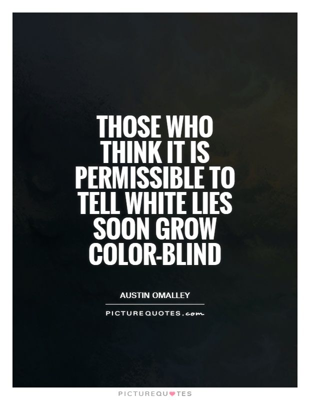 Those Who Think It Is Permissible To Tell White Lies Soon Grow Color Blind On Picturequotes Com Lies Quotes Colorblind Quote Good Thoughts