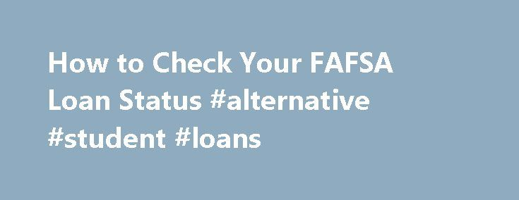 How to Check Your FAFSA Loan Status #alternative #student #loans http://loan.remmont.com/how-to-check-your-fafsa-loan-status-alternative-student-loans/  #fafsa loans # How to Check Your FAFSA Loan Status Posted in Loans by Lisa Ruffino November 11, 2009 The National Student Loan Data System (NSLDS) is the U.S. Department of Education s online mega-database of federal financial aid accounts. This database keeps track of all federal student grants and loans (Title IV financial aid)…The post…