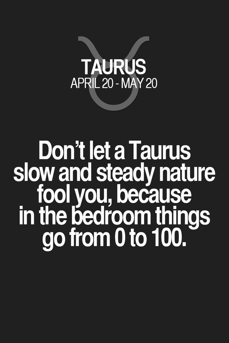 Don't let a Taurus slow and steady nature fool you, because in the bedroom things go from 0 to 100. Taurus | Taurus Quotes | Taurus Zodiac Signs