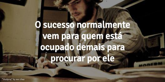 """Motivação #10: Sucesso   """"O sucesso normalmente vem para quem está ocupado demais para pensar nele"""""""