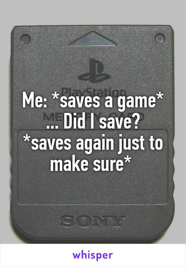 Me: *saves a game* ... Did I save? *saves again just to make sure*