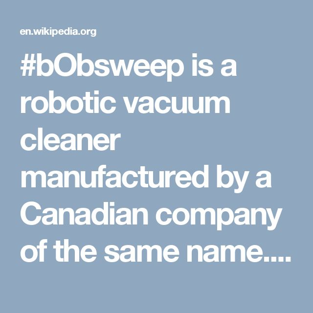 #bObsweep is a robotic vacuum cleaner manufactured by a Canadian company of the same name. https://en.wikipedia.org/wiki/BObsweep