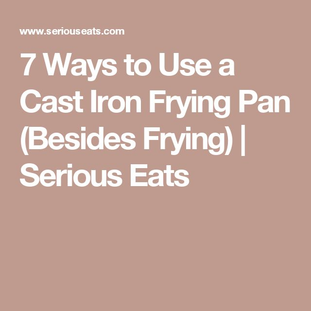 7 Ways to Use a Cast Iron Frying Pan (Besides Frying) | Serious Eats