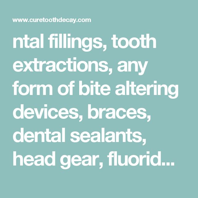 ntal fillings, tooth extractions, any form of bite altering devices, braces, dental sealants, head gear, fluoride or any chemical treatment. That does not mean that some of these treatments are incorrect for your situ
