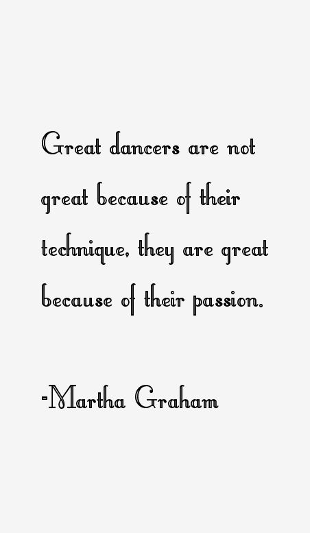 Martha Graham is a perfect example of somebody who worked hard, and it paid off. She is truly and inspiration.