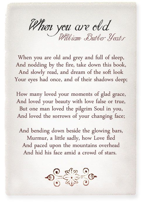 """""""But one man loved the pilgrim Soul in you, and loved the sorrows of your changing face; and bending down beside the glowing bars, murmur, a little sadly, how Love fled and paced upon the mountains overhead and hid his face amid a crowd of stars."""" ―William Butler Yeats, When You Are Old"""