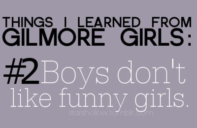 Things I learned from Gilmore Girls: #2 Boys don't like funny girls.
