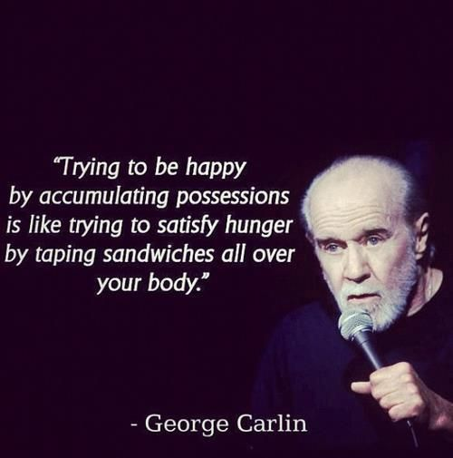 "Wise Quotes From George Carlin: ""Trying to be happy by accumulating possessions is like trying to satisfy hunger by taping sandwiches all over your body."""