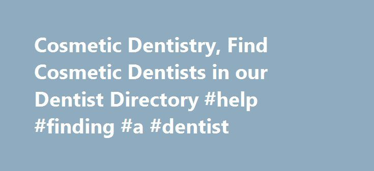 Cosmetic Dentistry, Find Cosmetic Dentists in our Dentist Directory #help #finding #a #dentist http://dental.remmont.com/cosmetic-dentistry-find-cosmetic-dentists-in-our-dentist-directory-help-finding-a-dentist-2/  #help finding a dentist # Find Expert Answers to Your Dental Questions Cosmetic Dentistry Your smile is the first thing someone notices about you, and people often make a judgement about your personality based on your smile. Thanks to the growing field of cosmetic dentistry and…