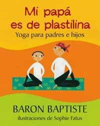 Mi papá es de plastilina, de Baron Baptiste y Sophie Fatus. Yoga para padres e hijos.  Reseña de Mi Cucolinet: http://www.micucolinet.blogspot.com.es/2013/05/yoga-para-ninos-con-mi-papa-es-de.html