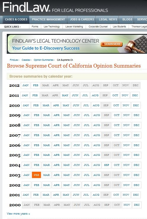 California- Finding Aid - Browse SUMMARIES of  SUPREME Court of California Opinions- Summaries available from November 2000 to current - with some months missing depending on the year.  This is from FindLaw®, and when available there are  links to PDFs of the cases.Browse Summary, California Court, Searchabl Databa,  Website, Appeal Cases, California Cases, Brows Summary, Finding Aid, Findlaw Searchabl