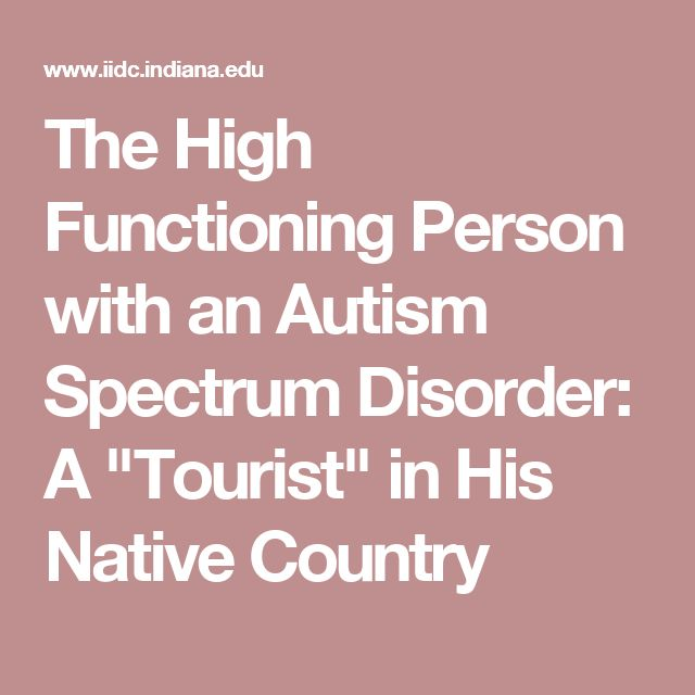 "The High Functioning Person with an Autism Spectrum Disorder: A ""Tourist"" in His Native Country"