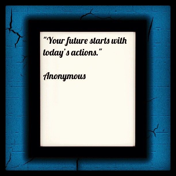 """""""Your future starts with today's actions."""" Anonymous"""