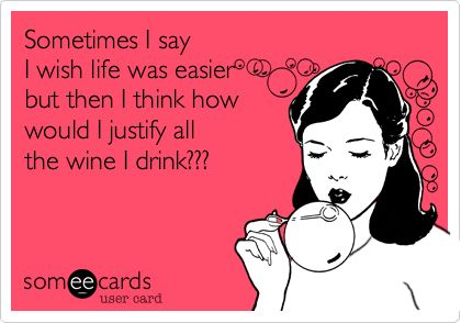 Sometimes I say I wish life was easier but then I think how would I justify all the wine I drink???