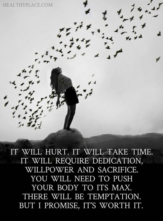 Quote on addictions: It will hurt. It will take time. It will require dedication, willpower and sacrifice, you will need to push your body to its max. There will be temptation. But I promise, it's worth it. www.HealthyPlace.com