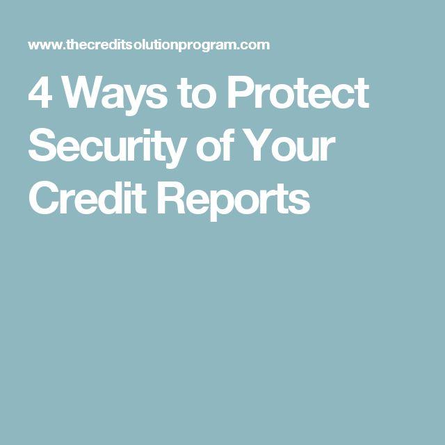 4 Ways to Protect Security of Your Credit Reports