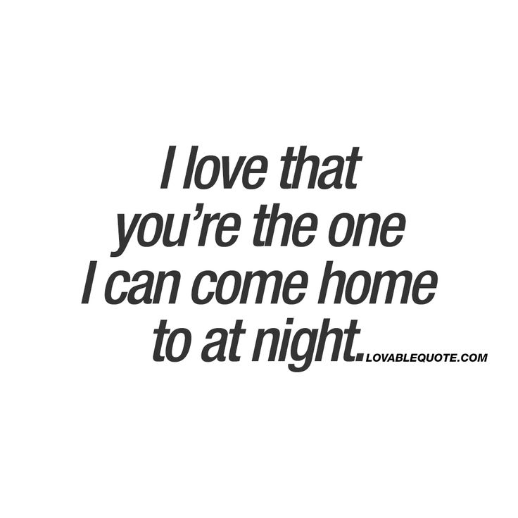 I love that you're the one I can come home to at night.  ❤️  When you have someone amazing in your life.. When you have that special someone waiting for you at home, that you just love coming home to. Is there a more amazing feeling than this?  ❤️ www.lovablequote.com