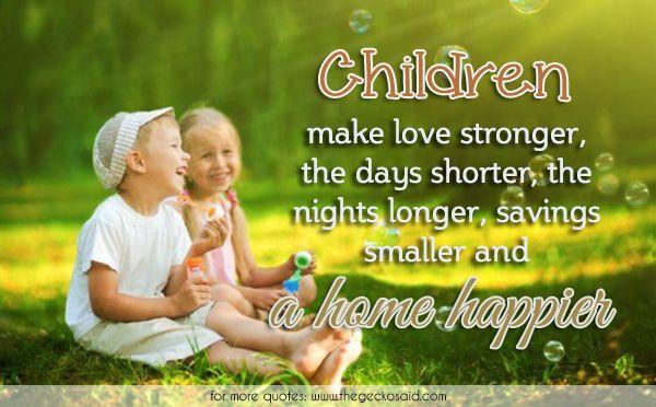 Children make love stronger, the days shorter, the nights longer, savings smaller and a home happier.  #children #days #happier #home #longer #love #nights #quotes #savings #shorter #smaller #stronger
