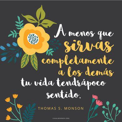A menos que sirvas completamente a los demás, tu vida tendrá poco sentido.. –Thomas S. Monson