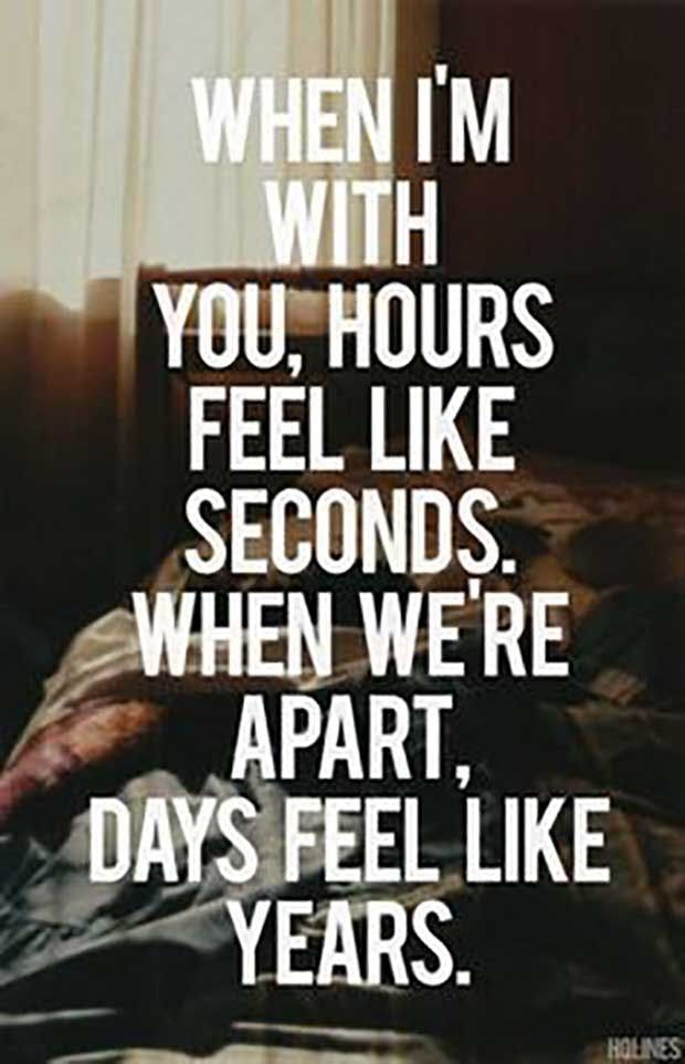 """When I'm with you hours feel like seconds. When we're apart, days feel like years."""