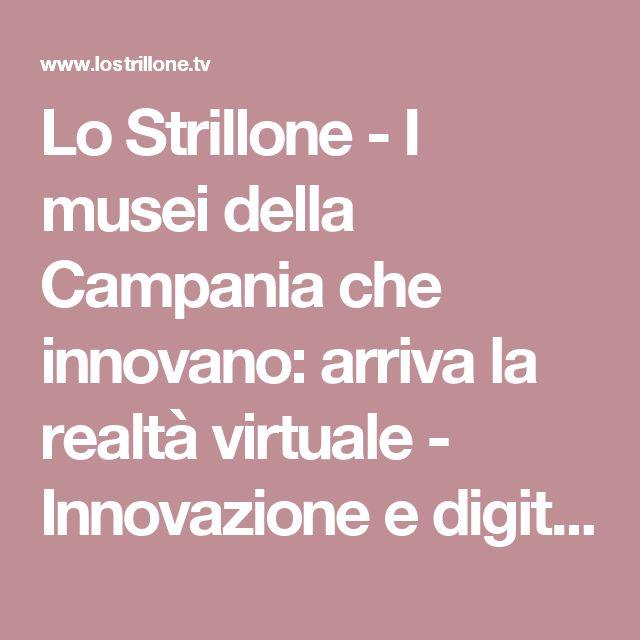 Lo Strillone - I musei della Campania che innovano: arriva la realtà virtuale - Innovazione e digitalizzazione al servizio della cultura per immergere il visitatore nell'universo iperreale della realtà aumentata