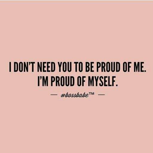 I don't need you to be proud of me. I'm proud of myself.