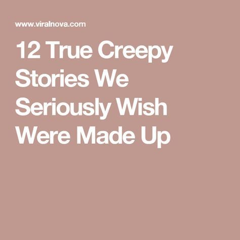 12 True Creepy Stories We Seriously Wish Were Made Up