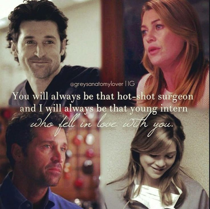 """You will always be that hot-shot surgeon and I'll always be that young intern who fell in love with you.""  ---Meredith to Derek"