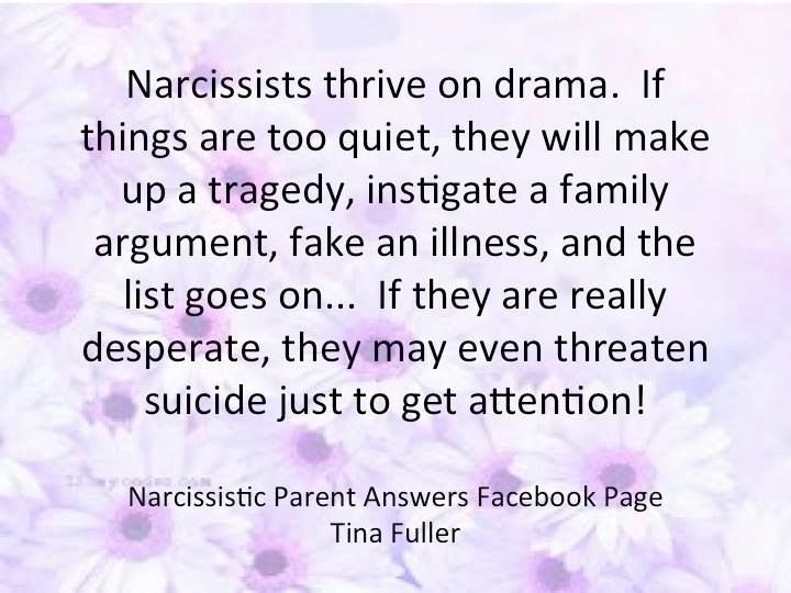 Narcissists thrive on drama. If things are too quiet, they will make up a tragedy, instigate a family argument, fake a illness, and the list goes on... If they are really desperate, they may even threaten suicide just to get attention!