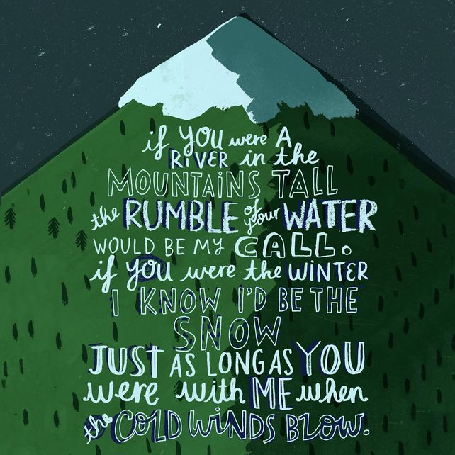 """If you were a river in the mountains tall, the rumble of your water would be my call. If you were the winter, I know I'd be the snow. Just as long as you were with me, when the cold winds blow."" Barry Louis Polisar Lyrics from Juno, illustrated and printed by Katie Allen,£12.00"