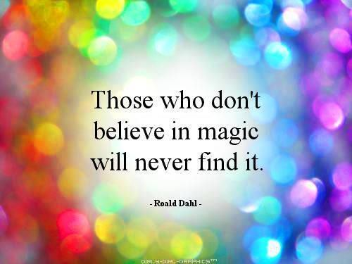 Those who don't believe in magic will never find it.  Rohald Dahl