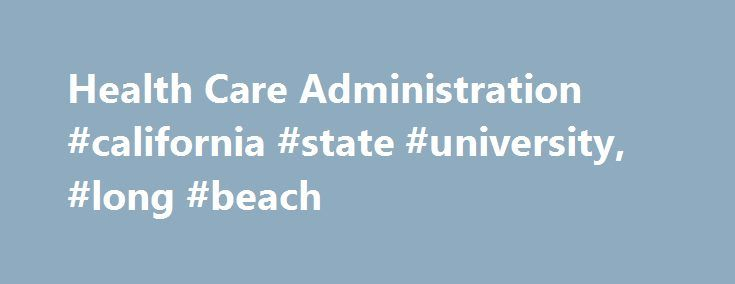 Health Care Administration #california #state #university, #long #beach http://boston.remmont.com/health-care-administration-california-state-university-long-beach/  # Welcome to Health Care Administration H ealth care administration is one of the most important and exciting areas of business and public policy. California State University, Long Beach is one of just nine U.S. universities with both accredited graduate and undergraduate health administration programs. Our graduate program…