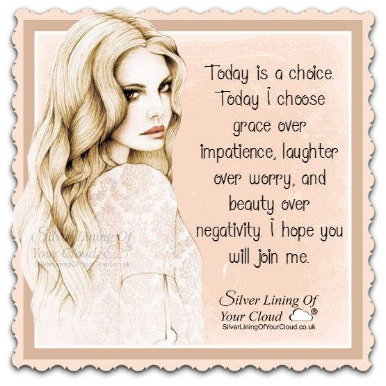 Today is a choice. Today I choose grace over impatience, laughter over worry, and beauty over negativity. I hope you will join me. ..._More fantastic quotes on: https://www.facebook.com/SilverLiningOfYourCloud  _Follow my Quote Blog on: http://silverliningofyourcloud.wordpress.com/