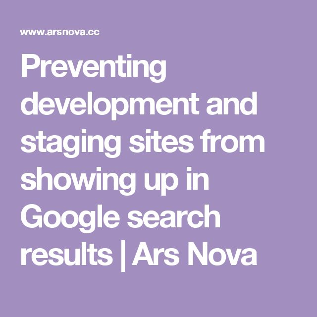 Preventing development and staging sites from showing up in Google search results | Ars Nova