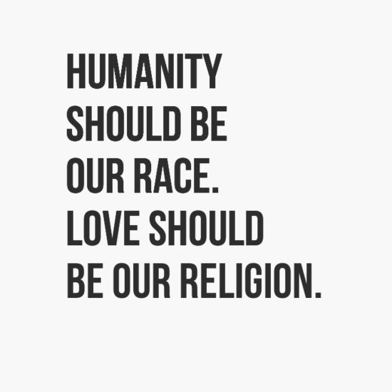 Humanity should be our race. love should be our religion