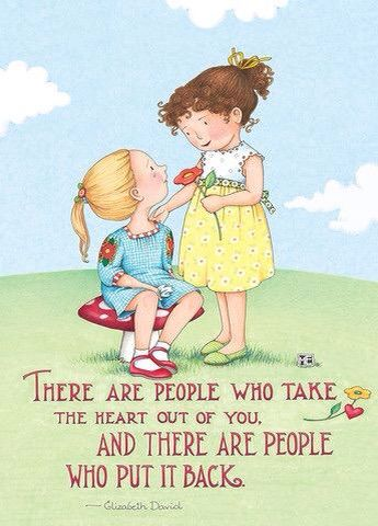 There are people who take the heart out of you. And there are people who put it back. -Mary Engelbreit