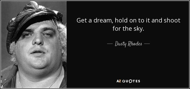 Get a dream, hold onto it, and shoot for the sky. I have been to the mountaintop and it will take a hell of a man to knock me off! - Dusty Rhodes