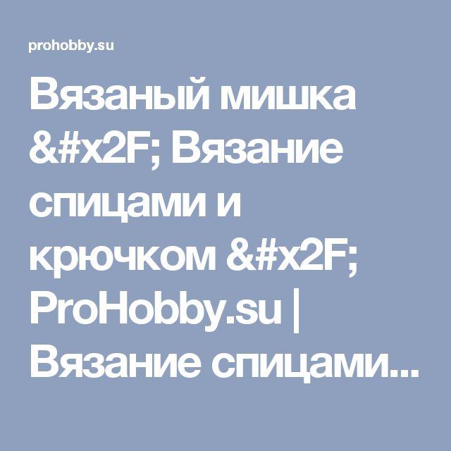 Вязаный мишка / Вязание спицами и крючком / ProHobby.su | Вязание спицами и крючком для начинающих, схемы вязания, вязание с описанием