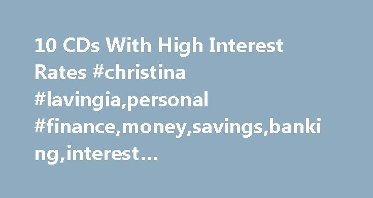 10 CDs With High Interest Rates #christina #lavingia,personal #finance,money,savings,banking,interest #rates,quinstreet,my #money http://rwanda.remmont.com/10-cds-with-high-interest-rates-christina-lavingiapersonal-financemoneysavingsbankinginterest-ratesquinstreetmy-money/  # 10 CDs With High Interest Rates With 1.14 percent APY and a low minimum deposit requirement of $500, GOBankingRates ranked Nationwide Bank No. 1 for offering the best CDs. (iStockPhoto) To most, the certificate of…