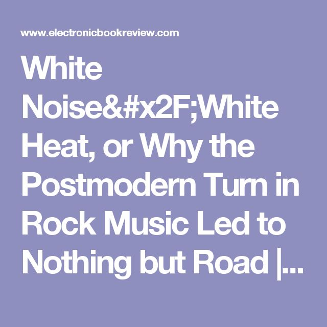 White Noise/White Heat, or Why the Postmodern Turn in Rock Music Led to Nothing but Road | Electronic Book Review