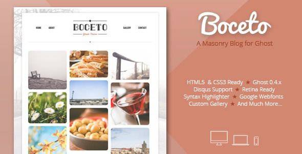 Boceto - Responsive masonry blog for Ghost . Boceto has features such as High Resolution: Yes, Compatible Browsers: IE8, IE9, IE10, IE11, Firefox, Safari, Opera, Chrome, Software Version: Ghost 0.7.x, Ghost 0.6.x, Ghost 0.6.4, Ghost 0.6.3, Ghost 0.6.2, Ghost 0.6.1, Ghost 0.6.0, Ghost 0.5.10, Ghost 0.5.9, Ghost 0.5.8, Ghost 0.5.x, Columns: 1