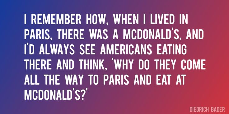 Quote by Diedrich Bader => I remember how, when I lived in Paris, there was a McDonald's, and I'd always see Americans eating there and think, 'Why do they come all the way to Paris and eat at McDonald's?'